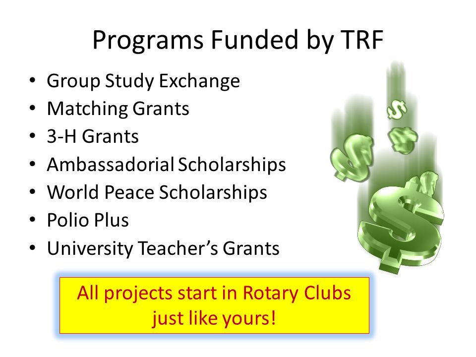 Programs Funded by TRF Group Study Exchange Matching Grants 3-H Grants Ambassadorial Scholarships World Peace Scholarships Polio Plus University Teacher's Grants All projects start in Rotary Clubs just like yours!