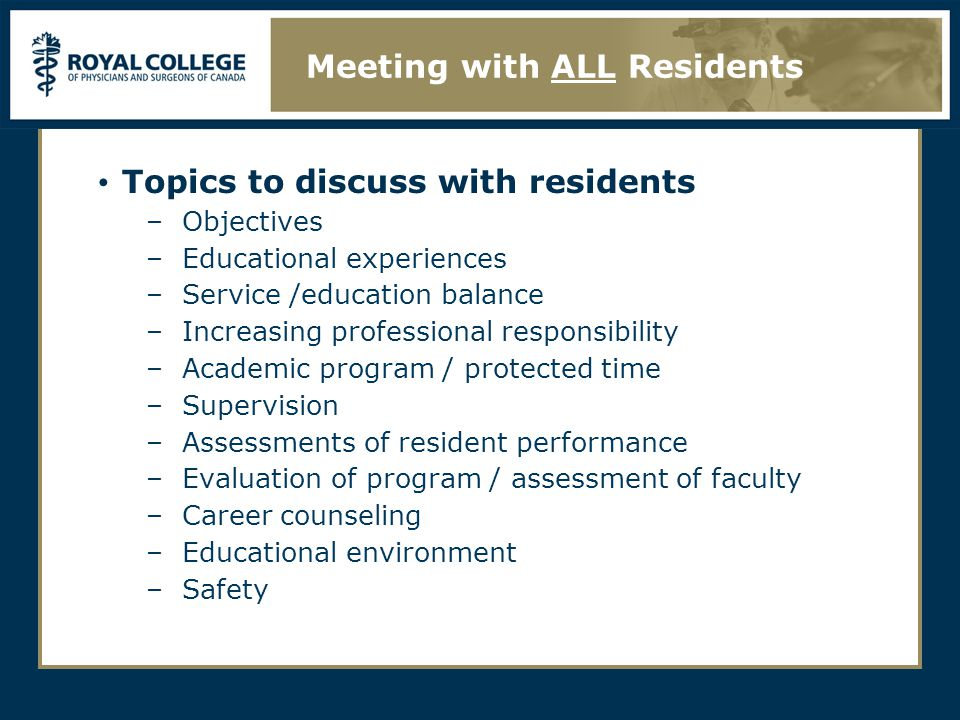 Topics to discuss with residents –Objectives –Educational experiences –Service /education balance –Increasing professional responsibility –Academic program / protected time –Supervision –Assessments of resident performance –Evaluation of program / assessment of faculty –Career counseling –Educational environment –Safety Meeting with ALL Residents