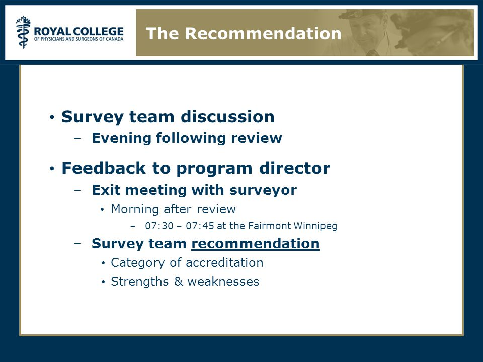 Survey team discussion –Evening following review Feedback to program director –Exit meeting with surveyor Morning after review –07:30 – 07:45 at the Fairmont Winnipeg –Survey team recommendation Category of accreditation Strengths & weaknesses The Recommendation