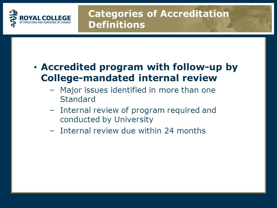 Accredited program with follow-up by College-mandated internal review –Major issues identified in more than one Standard –Internal review of program required and conducted by University –Internal review due within 24 months Categories of Accreditation Definitions