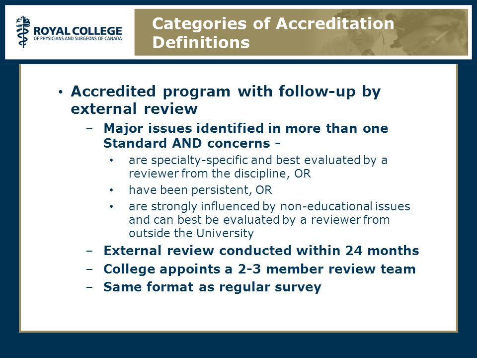 Accredited program with follow-up by external review –Major issues identified in more than one Standard AND concerns - are specialty-specific and best evaluated by a reviewer from the discipline, OR have been persistent, OR are strongly influenced by non-educational issues and can best be evaluated by a reviewer from outside the University –External review conducted within 24 months –College appoints a 2-3 member review team –Same format as regular survey Categories of Accreditation Definitions