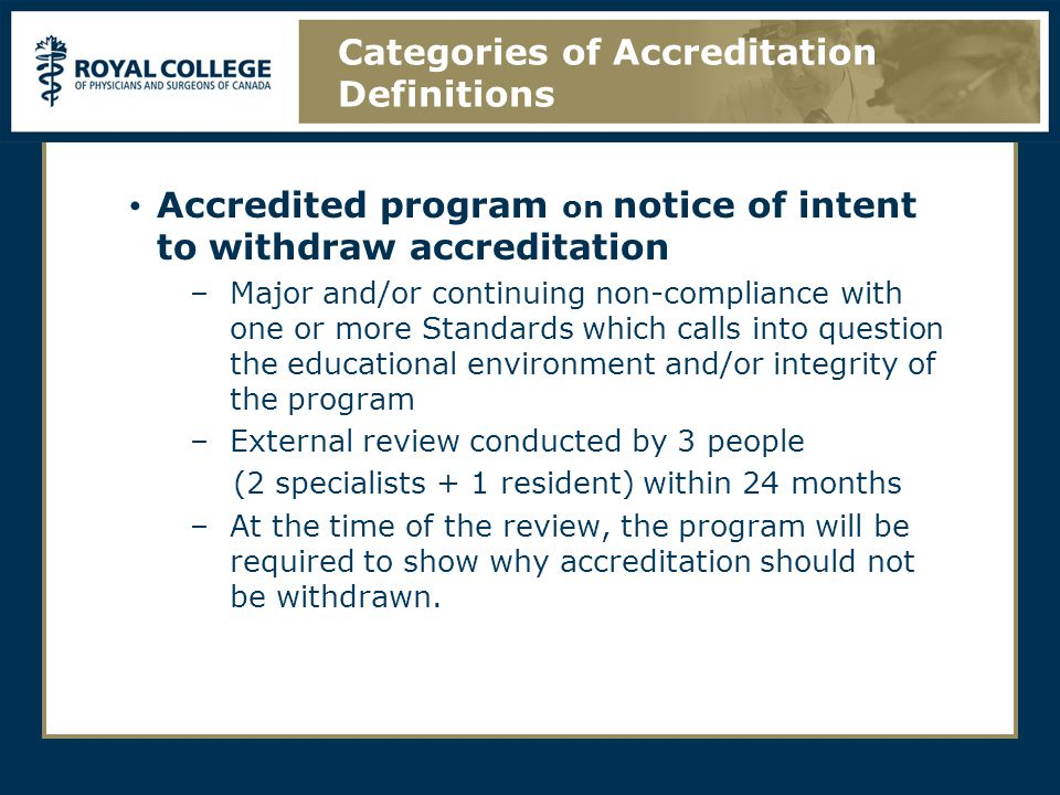 Accredited program on notice of intent to withdraw accreditation –Major and/or continuing non-compliance with one or more Standards which calls into question the educational environment and/or integrity of the program –External review conducted by 3 people (2 specialists + 1 resident) within 24 months –At the time of the review, the program will be required to show why accreditation should not be withdrawn.