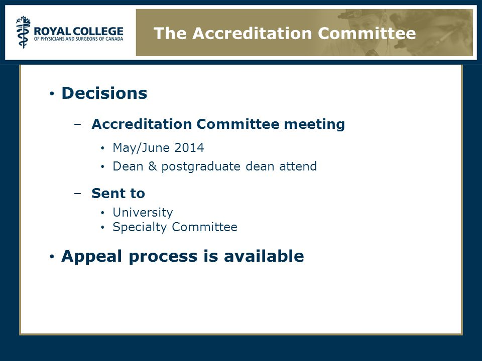 Decisions –Accreditation Committee meeting May/June 2014 Dean & postgraduate dean attend –Sent to University Specialty Committee Appeal process is available The Accreditation Committee