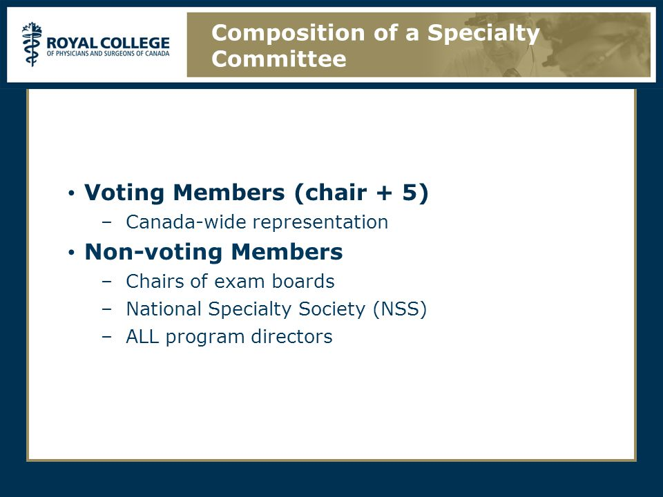 Voting Members (chair + 5) –Canada-wide representation Non-voting Members –Chairs of exam boards –National Specialty Society (NSS) –ALL program directors Composition of a Specialty Committee