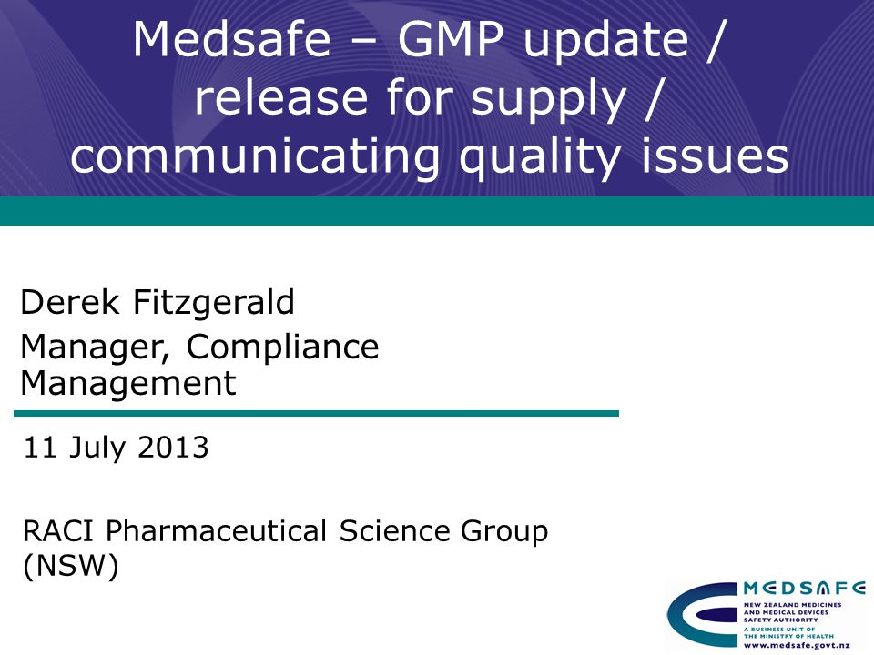 Medsafe – GMP update / release for supply / communicating quality issues Derek Fitzgerald Manager, Compliance Management 11 July 2013 RACI Pharmaceutical Science Group (NSW)