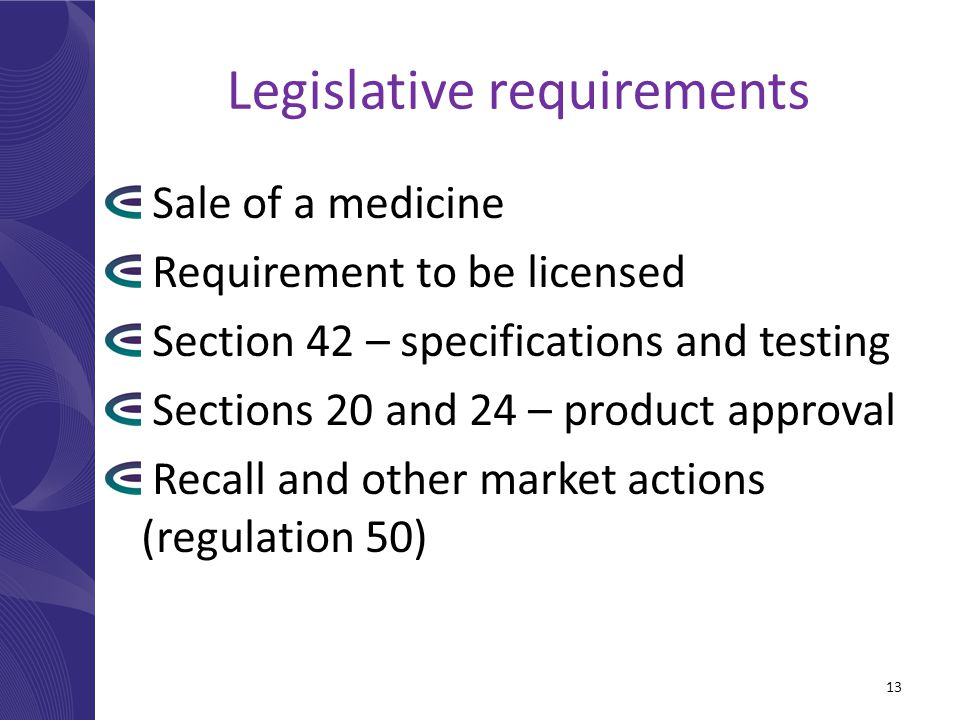 Legislative requirements Sale of a medicine Requirement to be licensed Section 42 – specifications and testing Sections 20 and 24 – product approval Recall and other market actions (regulation 50) 13