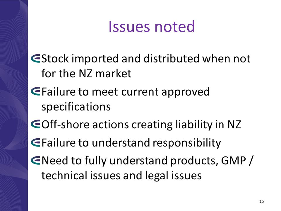Issues noted Stock imported and distributed when not for the NZ market Failure to meet current approved specifications Off-shore actions creating liability in NZ Failure to understand responsibility Need to fully understand products, GMP / technical issues and legal issues 15