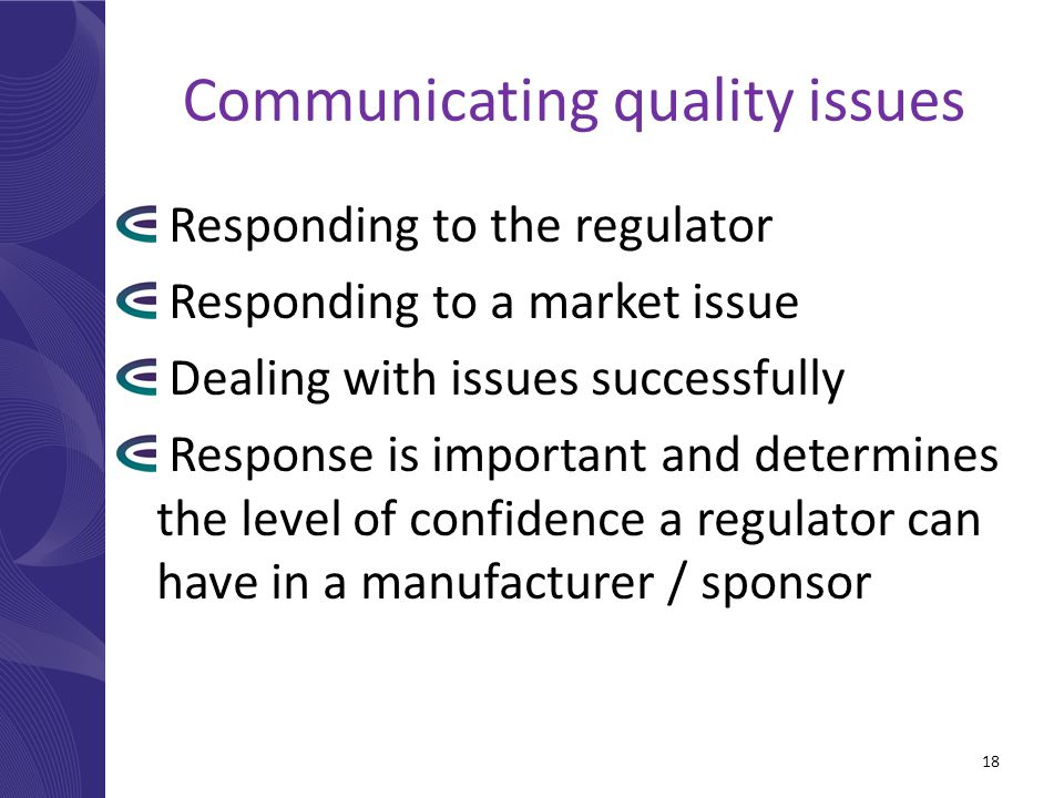 Communicating quality issues Responding to the regulator Responding to a market issue Dealing with issues successfully Response is important and determines the level of confidence a regulator can have in a manufacturer / sponsor 18
