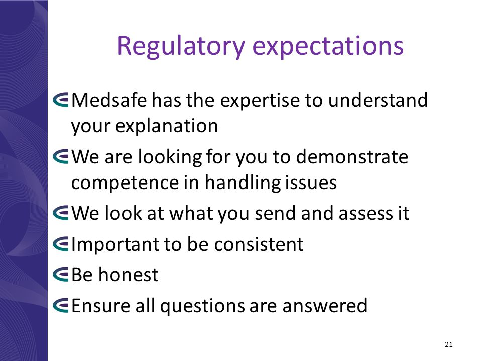 Regulatory expectations Medsafe has the expertise to understand your explanation We are looking for you to demonstrate competence in handling issues We look at what you send and assess it Important to be consistent Be honest Ensure all questions are answered 21