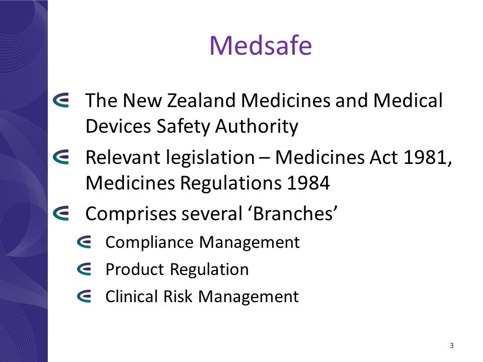 Medsafe The New Zealand Medicines and Medical Devices Safety Authority Relevant legislation – Medicines Act 1981, Medicines Regulations 1984 Comprises several 'Branches' Compliance Management Product Regulation Clinical Risk Management 3