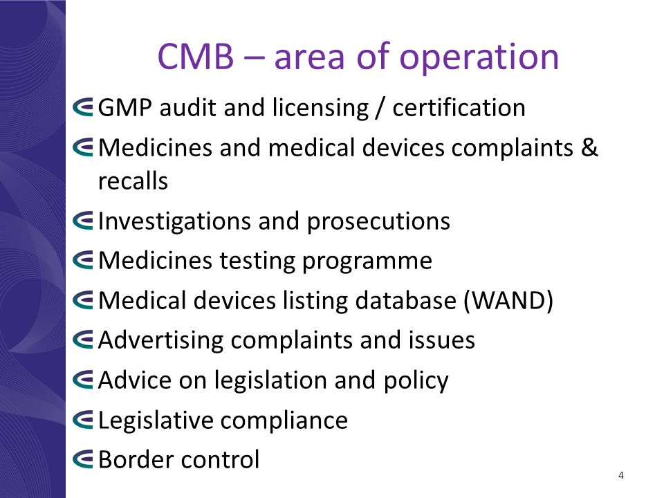 CMB – area of operation GMP audit and licensing / certification Medicines and medical devices complaints & recalls Investigations and prosecutions Medicines testing programme Medical devices listing database (WAND) Advertising complaints and issues Advice on legislation and policy Legislative compliance Border control 4