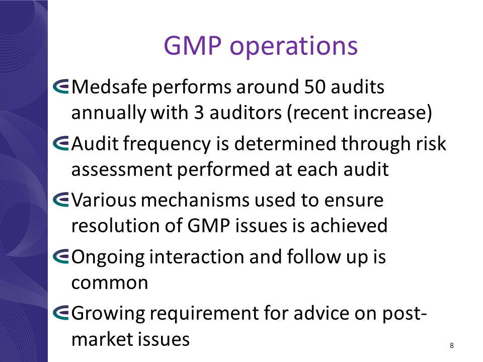 GMP operations Medsafe performs around 50 audits annually with 3 auditors (recent increase) Audit frequency is determined through risk assessment performed at each audit Various mechanisms used to ensure resolution of GMP issues is achieved Ongoing interaction and follow up is common Growing requirement for advice on post- market issues 8
