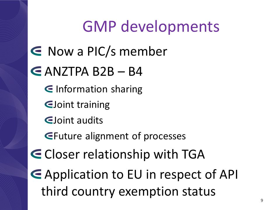 GMP developments Now a PIC/s member ANZTPA B2B – B4 Information sharing Joint training Joint audits Future alignment of processes Closer relationship with TGA Application to EU in respect of API third country exemption status 9