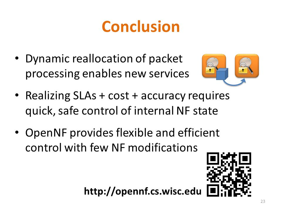 Dynamic reallocation of packet processing enables new services Realizing SLAs + cost + accuracy requires quick, safe control of internal NF state OpenNF provides flexible and efficient control with few NF modifications Conclusion 23 http://opennf.cs.wisc.edu
