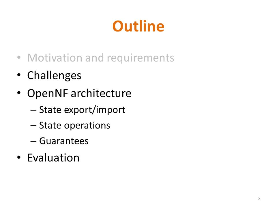 Outline Motivation and requirements Challenges OpenNF architecture – State export/import – State operations – Guarantees Evaluation 8