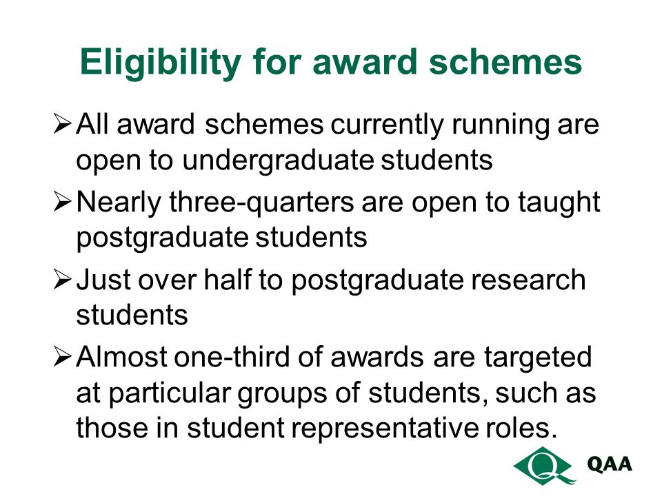 Eligibility for award schemes  All award schemes currently running are open to undergraduate students  Nearly three-quarters are open to taught postgraduate students  Just over half to postgraduate research students  Almost one-third of awards are targeted at particular groups of students, such as those in student representative roles.