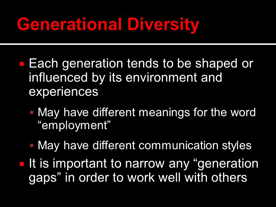  Each generation tends to be shaped or influenced by its environment and experiences  May have different meanings for the word employment  May have different communication styles  It is important to narrow any generation gaps in order to work well with others