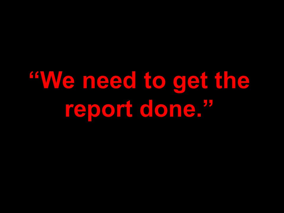 We need to get the report done.