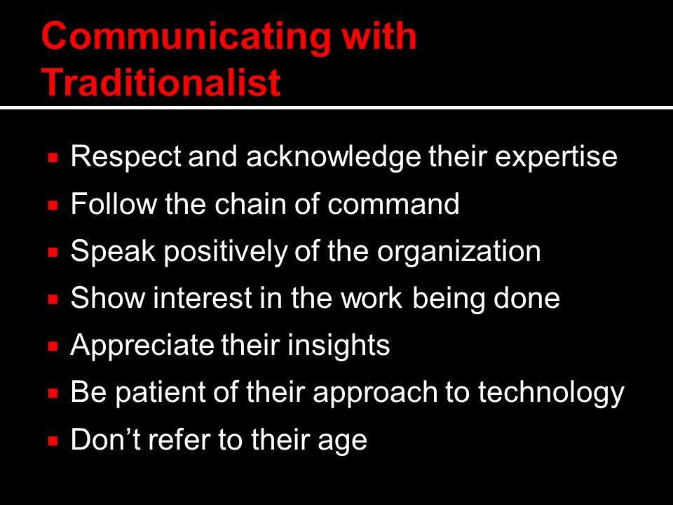  Respect and acknowledge their expertise  Follow the chain of command  Speak positively of the organization  Show interest in the work being done  Appreciate their insights  Be patient of their approach to technology  Don't refer to their age