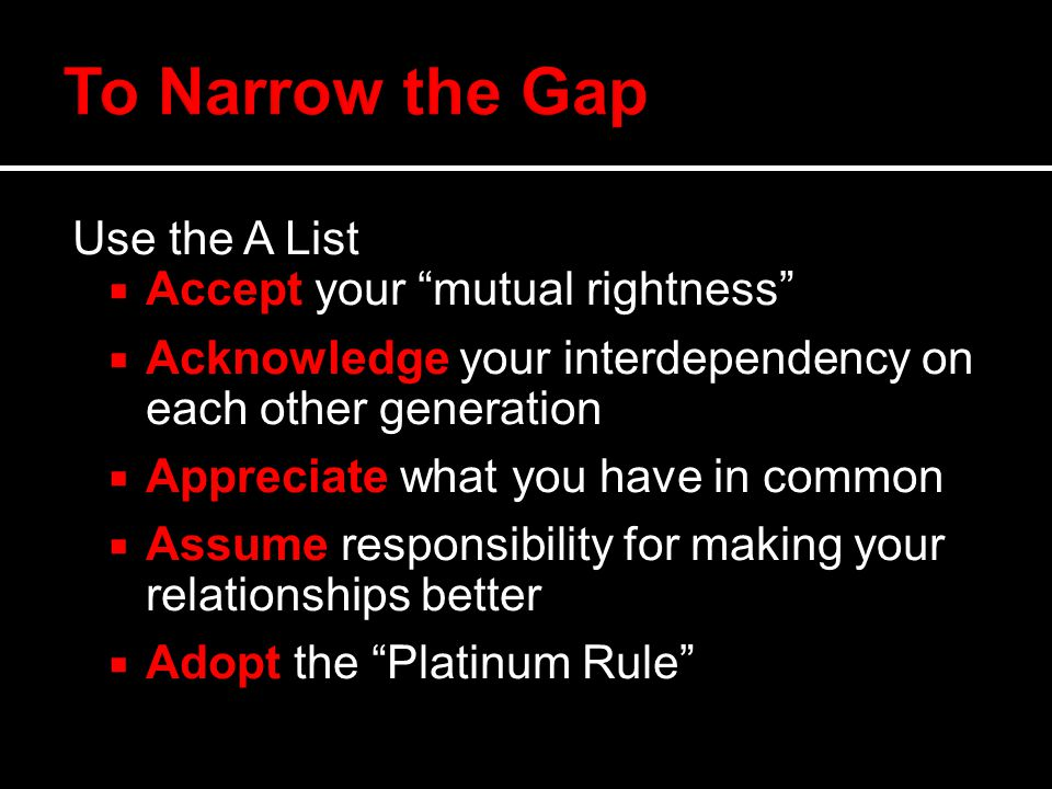 Use the A List  Accept your mutual rightness  Acknowledge your interdependency on each other generation  Appreciate what you have in common  Assume responsibility for making your relationships better  Adopt the Platinum Rule