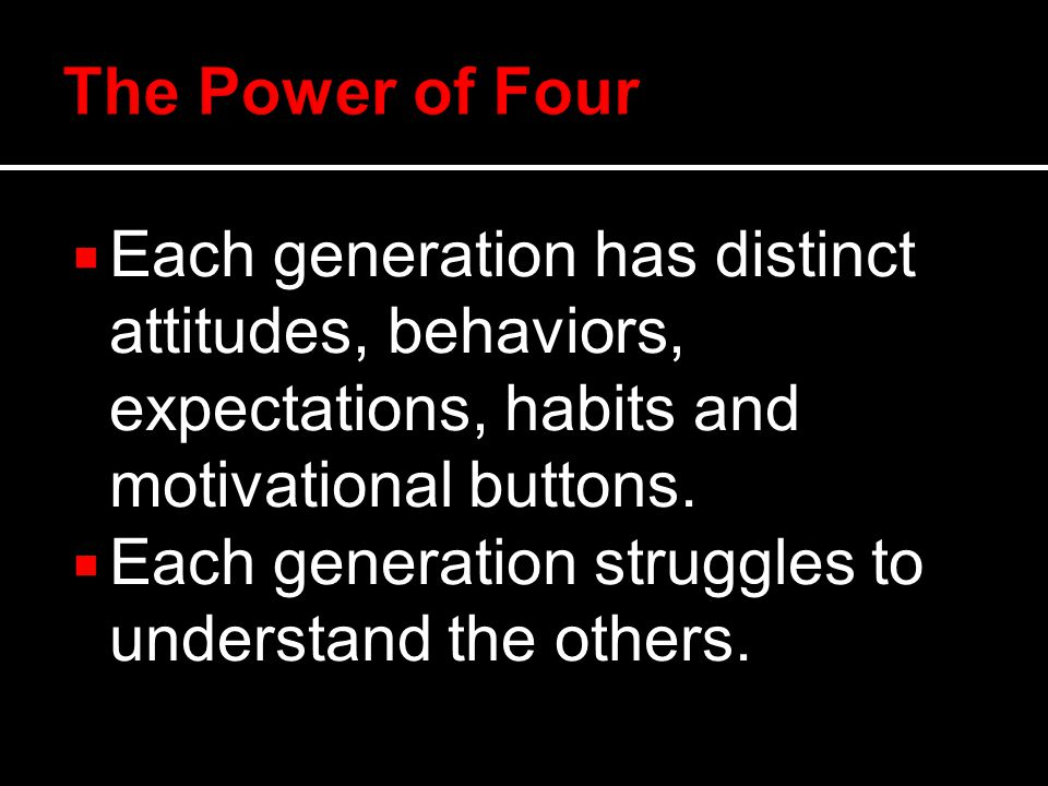  Each generation has distinct attitudes, behaviors, expectations, habits and motivational buttons.
