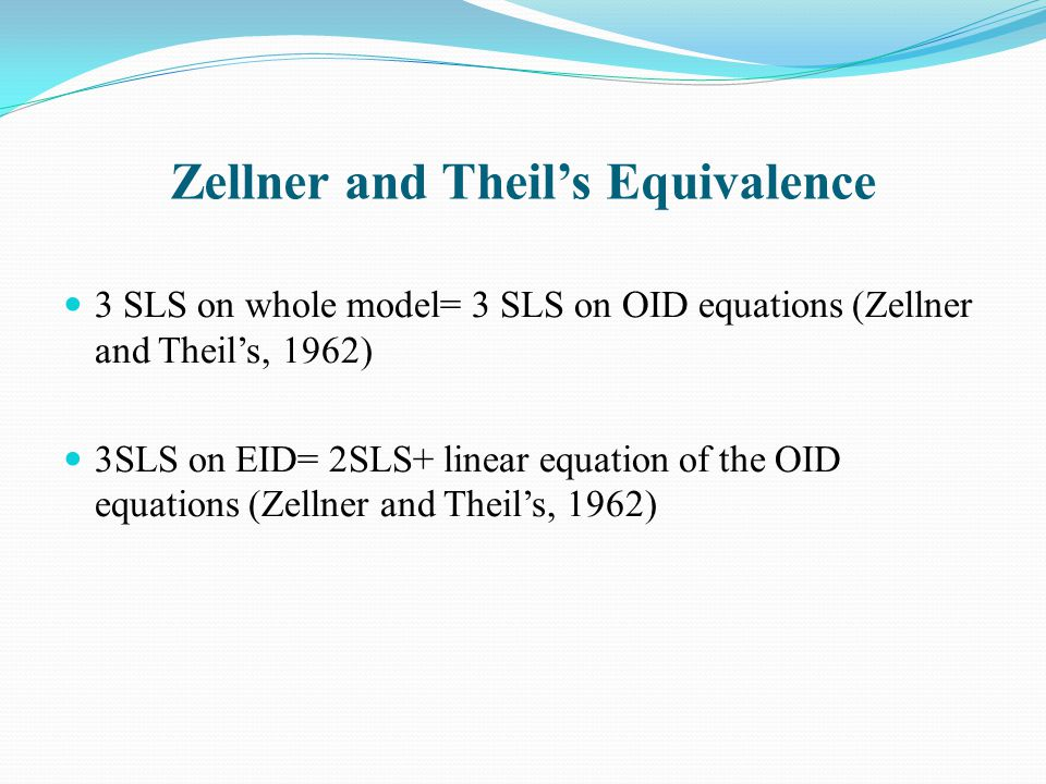 Zellner and Theil's Equivalence 3 SLS on whole model= 3 SLS on OID equations (Zellner and Theil's, 1962) 3SLS on EID= 2SLS+ linear equation of the OID equations (Zellner and Theil's, 1962)