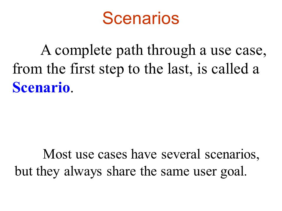 Scenarios A complete path through a use case, from the first step to the last, is called a Scenario.