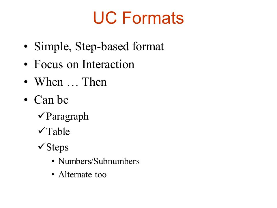 UC Formats Simple, Step-based format Focus on Interaction When … Then Can be Paragraph Table Steps Numbers/Subnumbers Alternate too