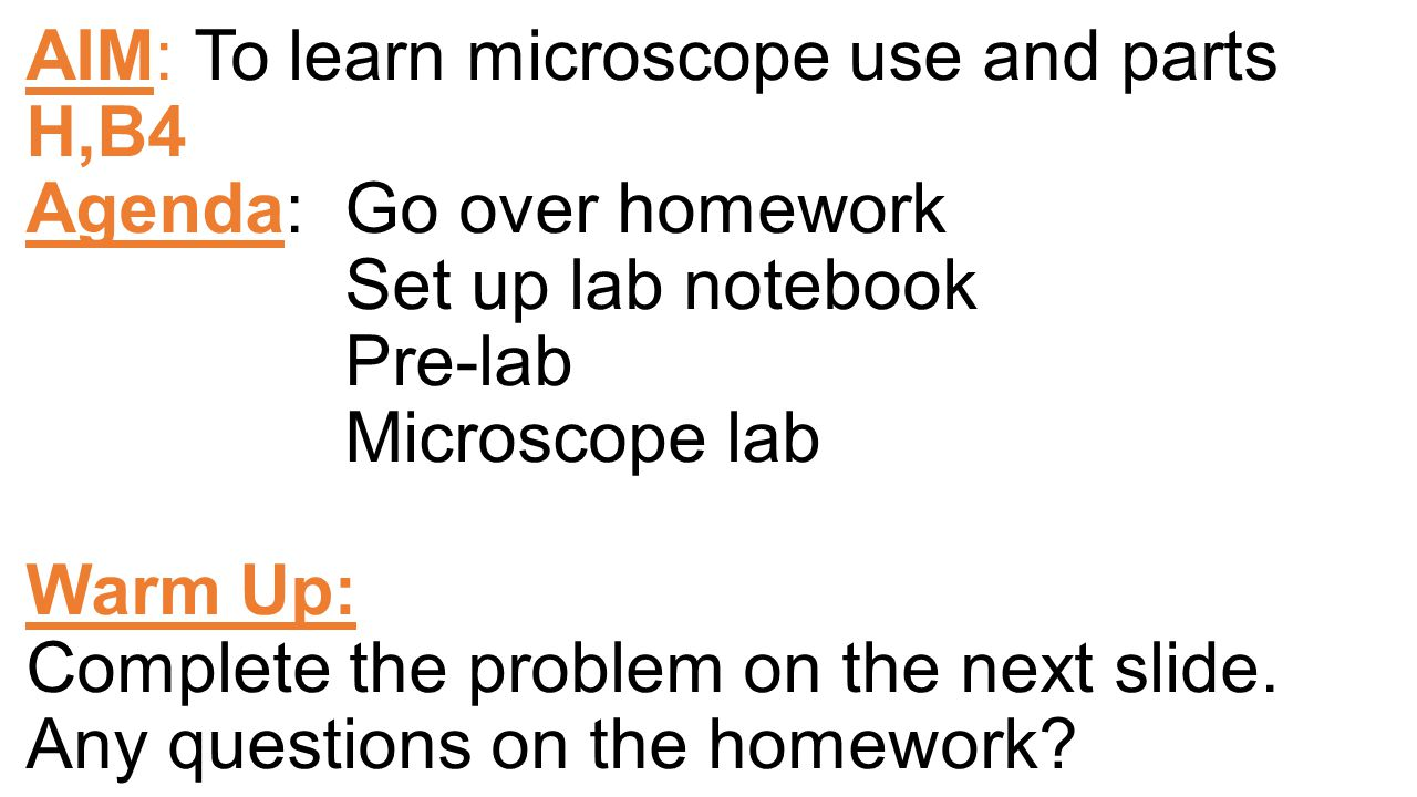 AIM: To learn microscope use and parts H,B4 Agenda: Go over homework Set up lab notebook Pre-lab Microscope lab Warm Up: Complete the problem on the next slide.