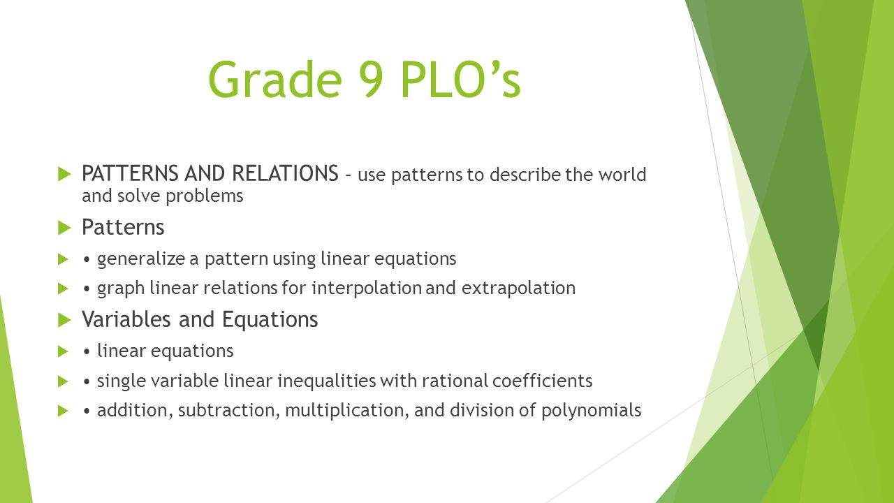Grade 9 PLO's  PATTERNS AND RELATIONS – use patterns to describe the world and solve problems  Patterns  generalize a pattern using linear equations  graph linear relations for interpolation and extrapolation  Variables and Equations  linear equations  single variable linear inequalities with rational coefficients  addition, subtraction, multiplication, and division of polynomials