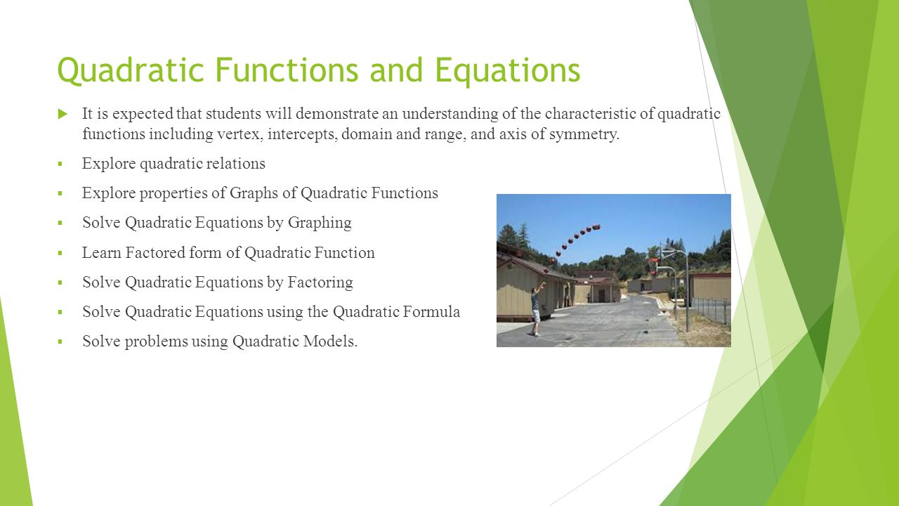 Quadratic Functions and Equations  It is expected that students will demonstrate an understanding of the characteristic of quadratic functions including vertex, intercepts, domain and range, and axis of symmetry.
