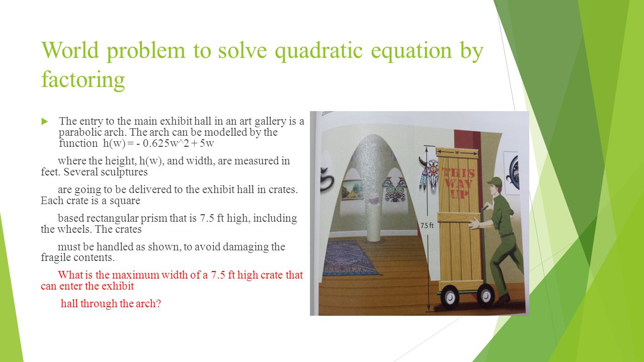 World problem to solve quadratic equation by factoring  The entry to the main exhibit hall in an art gallery is a parabolic arch.