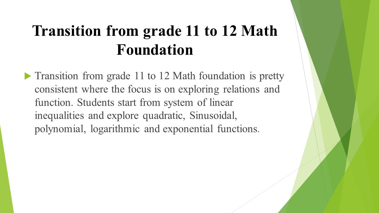 Transition from grade 11 to 12 Math Foundation  Transition from grade 11 to 12 Math foundation is pretty consistent where the focus is on exploring relations and function.