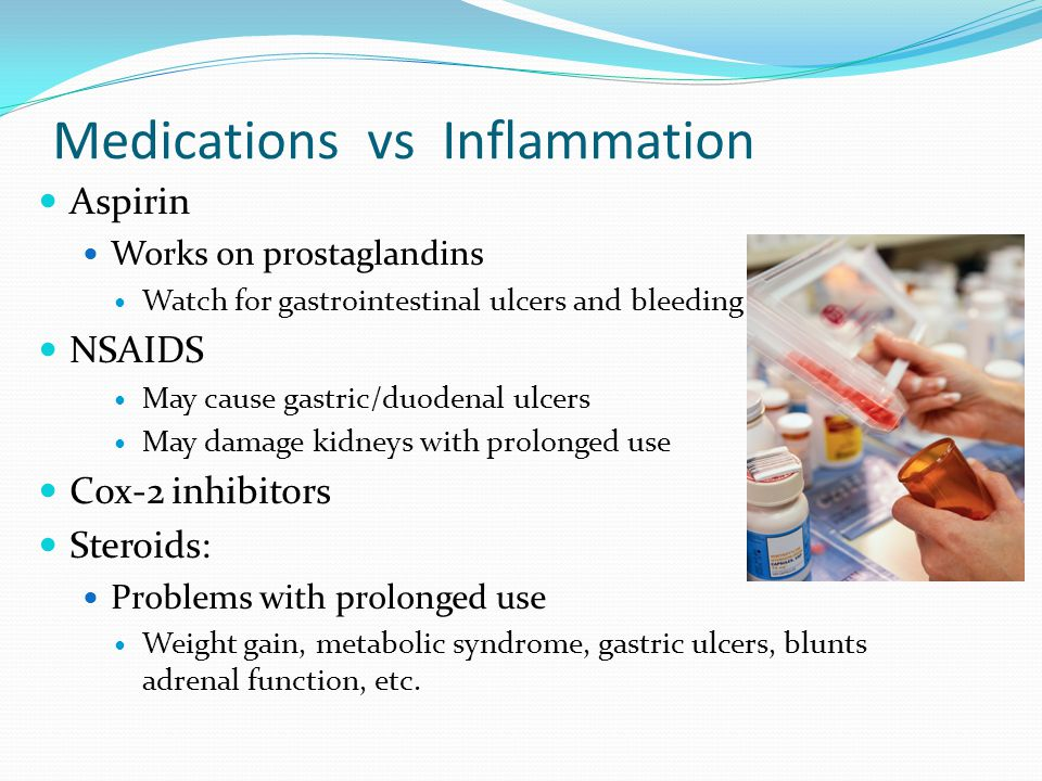 Medications vs Inflammation Aspirin Works on prostaglandins Watch for gastrointestinal ulcers and bleeding NSAIDS May cause gastric/duodenal ulcers May damage kidneys with prolonged use Cox-2 inhibitors Steroids: Problems with prolonged use Weight gain, metabolic syndrome, gastric ulcers, blunts adrenal function, etc.