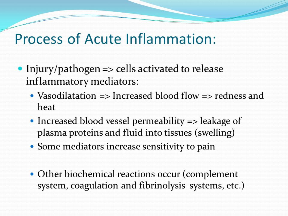 Process of Acute Inflammation: Injury/pathogen => cells activated to release inflammatory mediators: Vasodilatation => Increased blood flow => redness and heat Increased blood vessel permeability => leakage of plasma proteins and fluid into tissues (swelling) Some mediators increase sensitivity to pain Other biochemical reactions occur (complement system, coagulation and fibrinolysis systems, etc.)