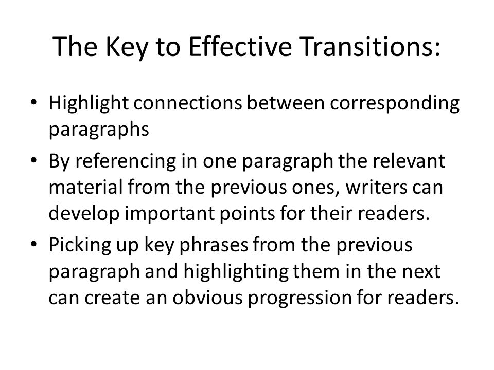 The Key to Effective Transitions: Highlight connections between corresponding paragraphs By referencing in one paragraph the relevant material from the previous ones, writers can develop important points for their readers.