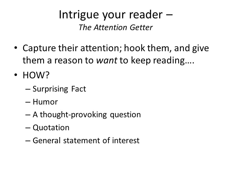 Intrigue your reader – The Attention Getter Capture their attention; hook them, and give them a reason to want to keep reading….