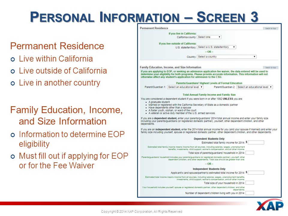 Copyright © 2014 XAP Corporation, All Rights Reserved Permanent Residence Live within California Live outside of California Live in another country Family Education, Income, and Size Information Information to determine EOP eligibility Must fill out if applying for EOP or for the Fee Waiver P ERSONAL I NFORMATION – S CREEN 3
