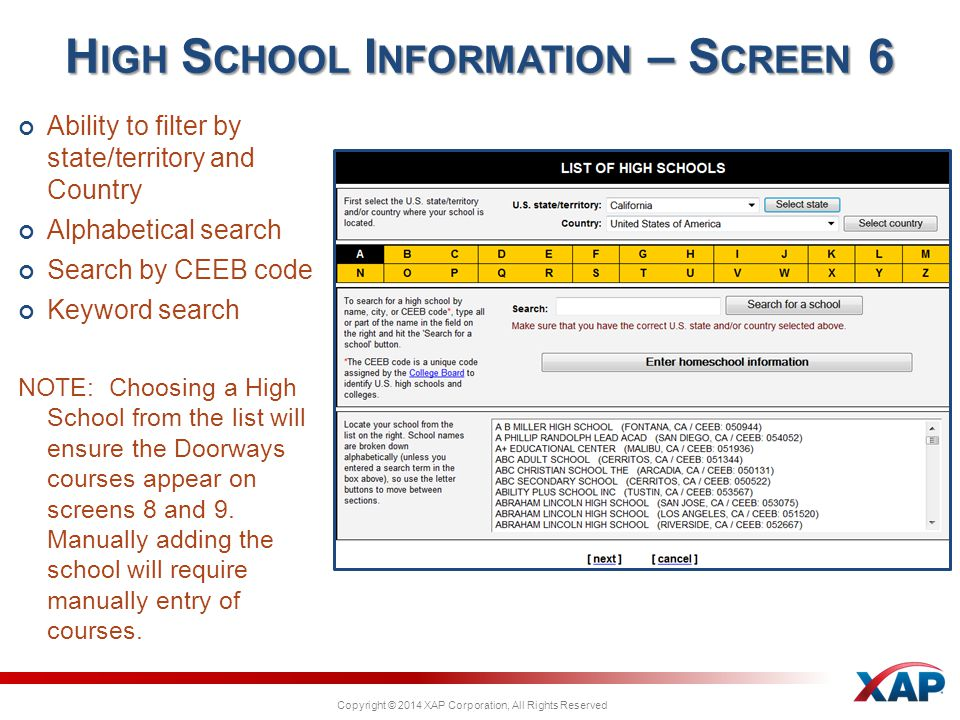 Copyright © 2014 XAP Corporation, All Rights Reserved Ability to filter by state/territory and Country Alphabetical search Search by CEEB code Keyword search NOTE: Choosing a High School from the list will ensure the Doorways courses appear on screens 8 and 9.