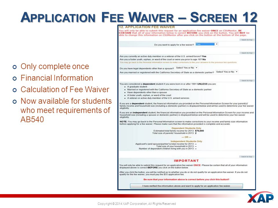 Copyright © 2014 XAP Corporation, All Rights Reserved Only complete once Financial Information Calculation of Fee Waiver Now available for students who meet requirements of AB540 A PPLICATION F EE W AIVER – S CREEN 12