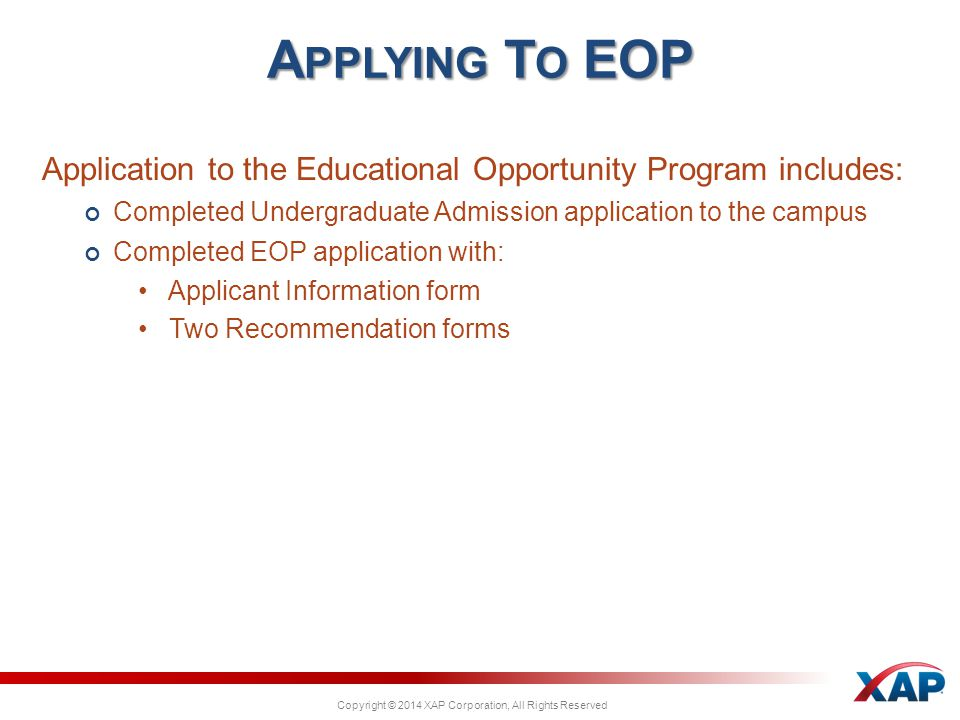 Copyright © 2014 XAP Corporation, All Rights Reserved Application to the Educational Opportunity Program includes: Completed Undergraduate Admission application to the campus Completed EOP application with: Applicant Information form Two Recommendation forms A PPLYING T O EOP