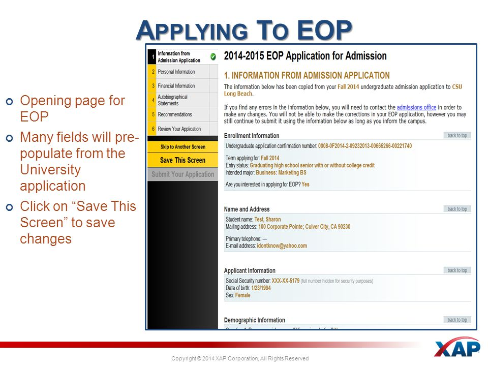 Copyright © 2014 XAP Corporation, All Rights Reserved Opening page for EOP Many fields will pre- populate from the University application Click on Save This Screen to save changes A PPLYING T O EOP