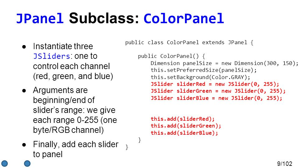 9/102 JPanel Subclass: ColorPanel ●Instantiate three JSliders : one to control each channel (red, green, and blue) ●Arguments are beginning/end of slider's range: we give each range 0-255 (one byte/RGB channel) ●Finally, add each slider to panel public class ColorPanel extends JPanel { public ColorPanel() { Dimension panelSize = new Dimension(300, 150); this.setPreferredSize(panelSize); this.setBackground(Color.GRAY); JSlider sliderRed = new JSlider(0, 255); JSlider sliderGreen = new JSlider(0, 255); JSlider sliderBlue = new JSlider(0, 255); this.add(sliderRed); this.add(sliderGreen); this.add(sliderBlue); } }