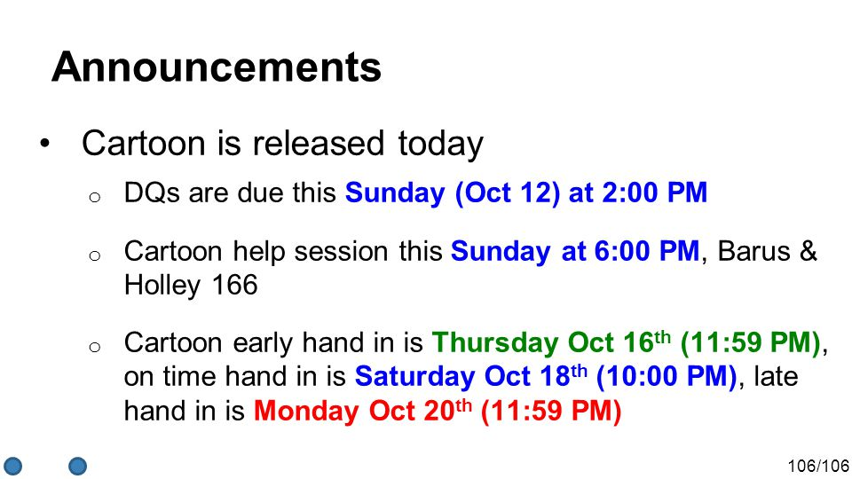 106/106 Announcements Cartoon is released today o DQs are due this Sunday (Oct 12) at 2:00 PM o Cartoon help session this Sunday at 6:00 PM, Barus & Holley 166 o Cartoon early hand in is Thursday Oct 16 th (11:59 PM), on time hand in is Saturday Oct 18 th (10:00 PM), late hand in is Monday Oct 20 th (11:59 PM)