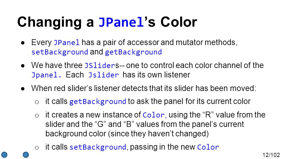 12/102 Changing a JPanel 's Color ●Every JPanel has a pair of accessor and mutator methods, setBackground and getBackground ●We have three JSlider s-- one to control each color channel of the Jpanel.