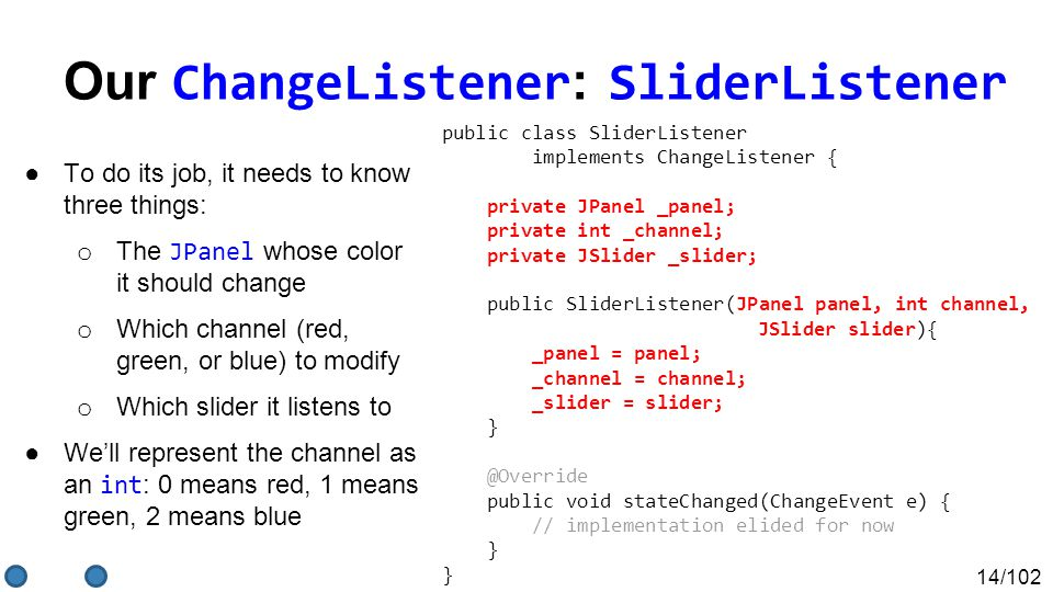 14/102 Our ChangeListener : SliderListener ●To do its job, it needs to know three things: o The JPanel whose color it should change o Which channel (red, green, or blue) to modify o Which slider it listens to ●We'll represent the channel as an int : 0 means red, 1 means green, 2 means blue public class SliderListener implements ChangeListener { private JPanel _panel; private int _channel; private JSlider _slider; public SliderListener(JPanel panel, int channel, JSlider slider){ _panel = panel; _channel = channel; _slider = slider; } @Override public void stateChanged(ChangeEvent e) { // implementation elided for now } }