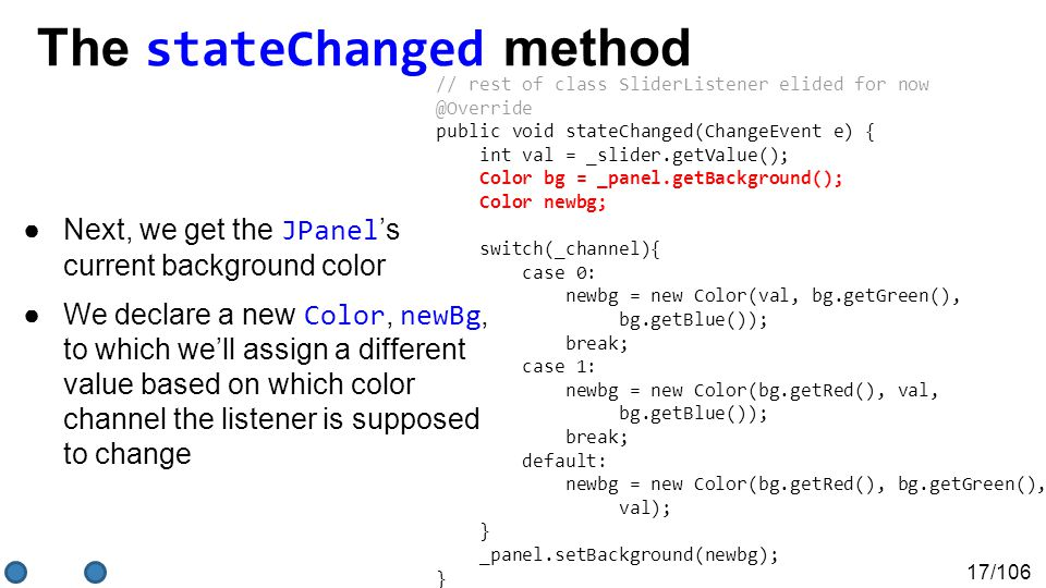 17/106 The stateChanged method ●Next, we get the JPanel 's current background color ●We declare a new Color, newBg, to which we'll assign a different value based on which color channel the listener is supposed to change // rest of class SliderListener elided for now @Override public void stateChanged(ChangeEvent e) { int val = _slider.getValue(); Color bg = _panel.getBackground(); Color newbg; switch(_channel){ case 0: newbg = new Color(val, bg.getGreen(), bg.getBlue()); break; case 1: newbg = new Color(bg.getRed(), val, bg.getBlue()); break; default: newbg = new Color(bg.getRed(), bg.getGreen(), val); } _panel.setBackground(newbg); } }