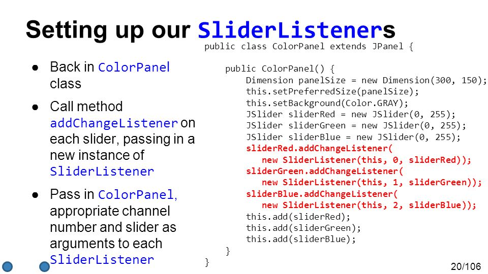 20/106 Setting up our SliderListener s ●Back in ColorPane l class ●Call method addChangeListener on each slider, passing in a new instance of SliderListener ●Pass in ColorPanel, appropriate channel number and slider as arguments to each SliderListener public class ColorPanel extends JPanel { public ColorPanel() { Dimension panelSize = new Dimension(300, 150); this.setPreferredSize(panelSize); this.setBackground(Color.GRAY); JSlider sliderRed = new JSlider(0, 255); JSlider sliderGreen = new JSlider(0, 255); JSlider sliderBlue = new JSlider(0, 255); sliderRed.addChangeListener( new SliderListener(this, 0, sliderRed)); sliderGreen.addChangeListener( new SliderListener(this, 1, sliderGreen)); sliderBlue.addChangeListener( new SliderListener(this, 2, sliderBlue)); this.add(sliderRed); this.add(sliderGreen); this.add(sliderBlue); } }