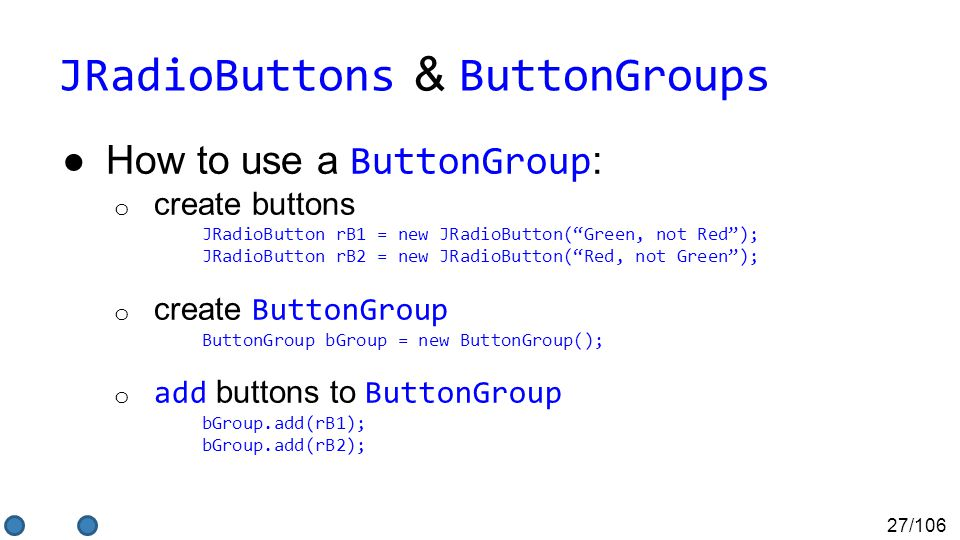 27/106 JRadioButtons & ButtonGroups ●How to use a ButtonGroup : o create buttons JRadioButton rB1 = new JRadioButton( Green, not Red ); JRadioButton rB2 = new JRadioButton( Red, not Green ); o create ButtonGroup ButtonGroup bGroup = new ButtonGroup(); o add buttons to ButtonGroup bGroup.add(rB1); bGroup.add(rB2);