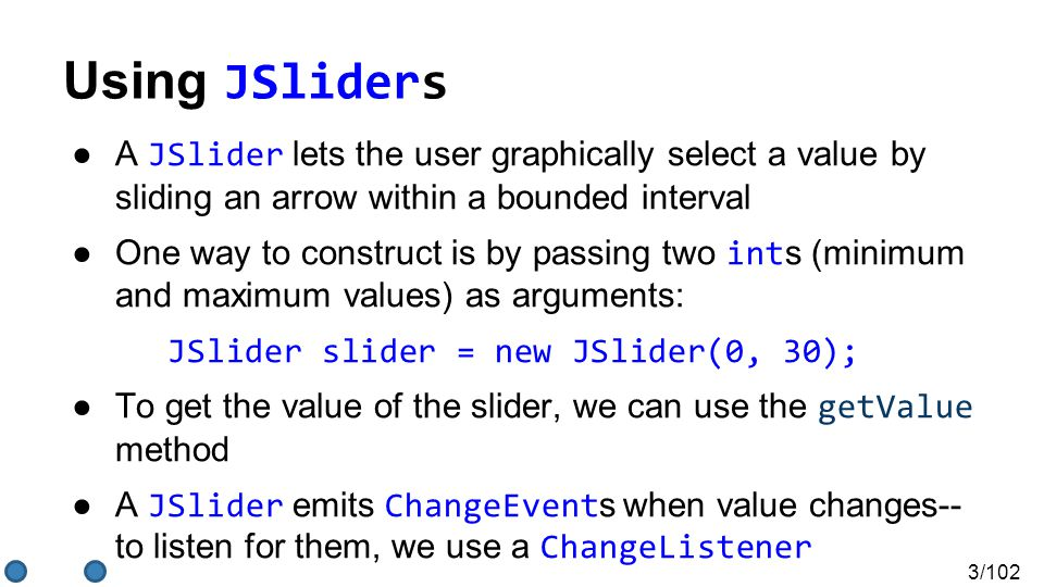 3/102 ●A JSlider lets the user graphically select a value by sliding an arrow within a bounded interval ●One way to construct is by passing two int s (minimum and maximum values) as arguments: JSlider slider = new JSlider(0, 30); ●To get the value of the slider, we can use the getValue method ●A JSlider emits ChangeEvent s when value changes-- to listen for them, we use a ChangeListener Using JSliders